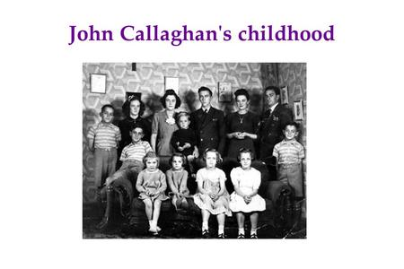 John Callaghan's childhood. My life before the evacuation I lived a peaceful life with my parents and my three brothers. With my father, we used to fish.