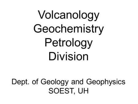 Volcanology Geochemistry Petrology Division Dept. of Geology and Geophysics SOEST, UH.