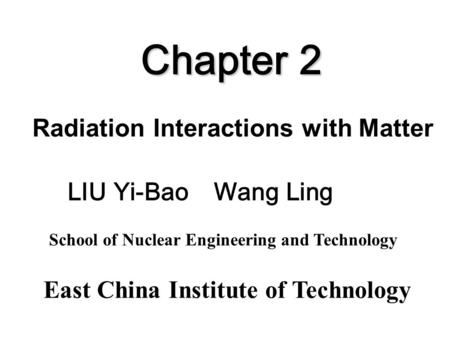 Chapter 2 Radiation Interactions with Matter East China Institute of Technology School of Nuclear Engineering and Technology LIU Yi-Bao Wang Ling.