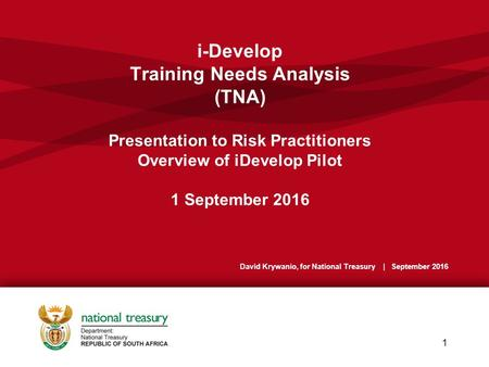 I-Develop Training Needs Analysis (TNA) Presentation to Risk Practitioners Overview of iDevelop Pilot 1 September 2016 1 David Krywanio, for National Treasury.