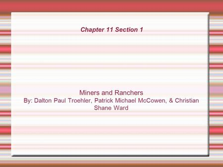 Chapter 11 Section 1 Miners and Ranchers By: Dalton Paul Troehler, Patrick Michael McCowen, & Christian Shane Ward.