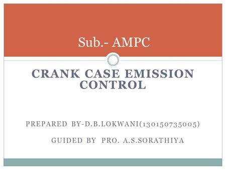 CRANK CASE EMISSION CONTROL PREPARED BY-D.B.LOKWANI(130150735005) GUIDED BY PRO. A.S.SORATHIYA Sub.- AMPC.