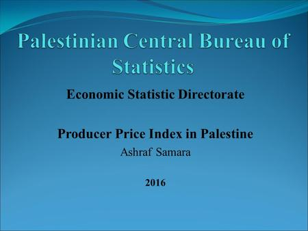 Economic Statistic Directorate Producer Price Index in Palestine Ashraf Samara 2016.