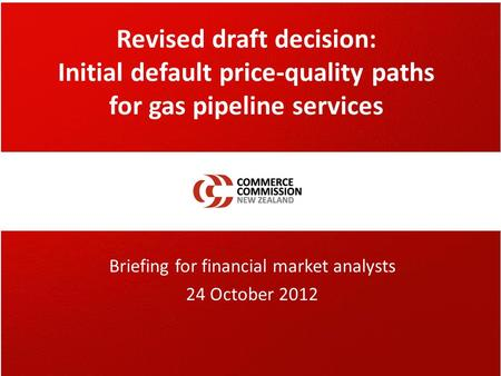Revised draft decision: Initial default price-quality paths for gas pipeline services Briefing for financial market analysts 24 October 2012.