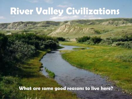 River Valley Civilizations What are some good reasons to live here?