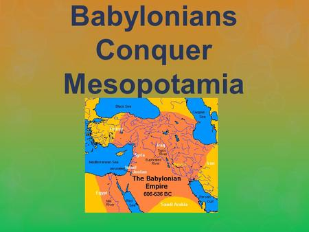 Babylonians Conquer Mesopotamia. Many Peoples invaded Mesopotamia.