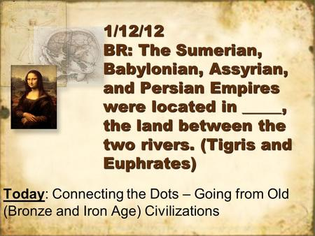 1/12/12 BR: The Sumerian, Babylonian, Assyrian, and Persian Empires were located in _____, the land between the two rivers. (Tigris and Euphrates) Today: