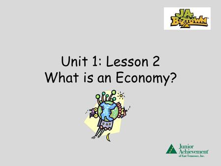 Unit 1: Lesson 2 What is an Economy?. JA BizTown -a community- a place where you will work, trade, and share. At JA BizTown you will become producers,