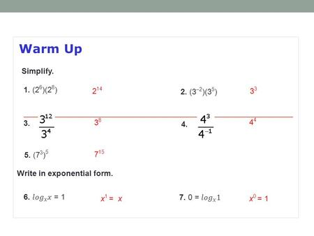 Warm Up 2. (3 –2 )(3 5 ) 2 143 3838 1. (2 6 )(2 8 ) 3. 4. 5. (7 3 ) 5 7 15 4 Simplify. Write in exponential form. x 0 = 1x 1 = x.