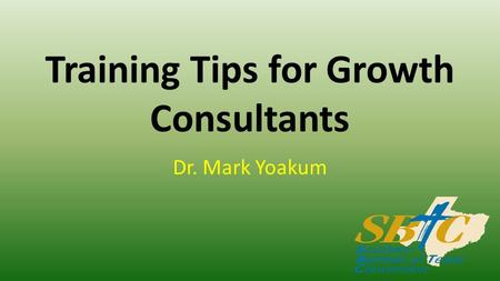 Training Tips for Growth Consultants Dr. Mark Yoakum.