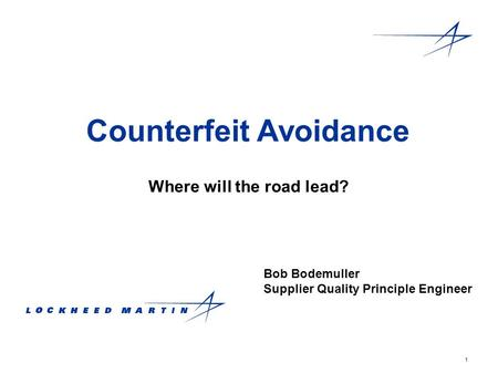 1 Counterfeit Avoidance Where will the road lead? Bob Bodemuller Supplier Quality Principle Engineer.