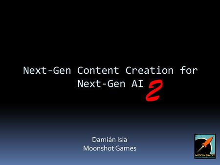 Next-Gen Content Creation for Next-Gen AI Damián Isla Moonshot Games 2.