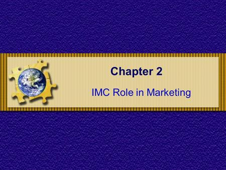 Chapter 2 IMC Role in Marketing. Chapter 2 : IMC Role in Marketing Chapter Objectives To understand the marketing process and the role of advertising.