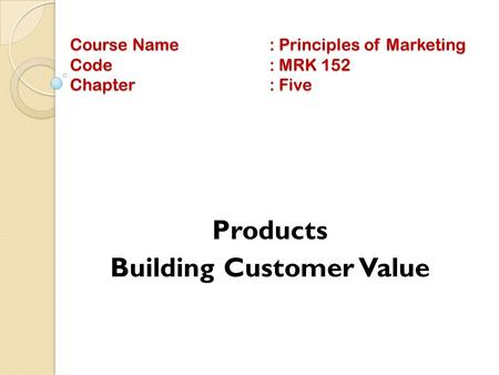 Course Name: Principles of Marketing Code: MRK 152 Chapter: Five Products Building Customer Value.