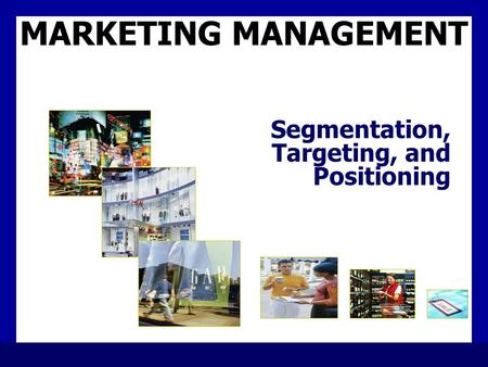 MARKETING MANAGEMENT Segmentation, Targeting, and Positioning.