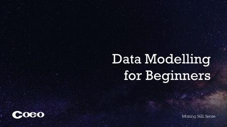 Data Modelling for Beginners. About Coeo Senior DBA Microsoft Certified Master SQL Server Studying MSc Data Science at Dundee University.