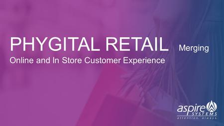 SINGAPORE | US | UK | BENELUX | ME | IND ©1996-2016 Aspire Systems, Inc. PHYGITAL RETAIL Merging Online and In Store Customer Experience.