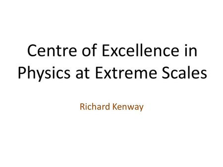 Centre of Excellence in Physics at Extreme Scales Richard Kenway.
