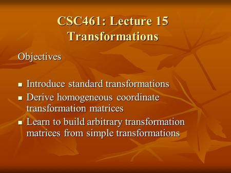 Objectives Introduce standard transformations Introduce standard transformations Derive homogeneous coordinate transformation matrices Derive homogeneous.