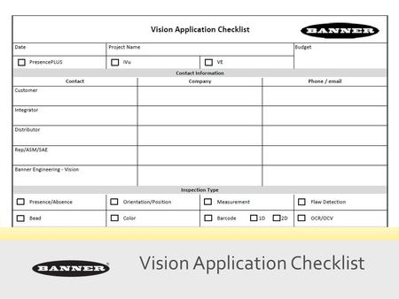 Vision Application Checklist. Collect Key Information ■ Don't waste time chasing bad opportunities ■ Streamlines communication flow ■ Don't know what.