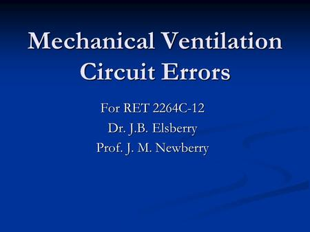 Mechanical Ventilation Circuit Errors For RET 2264C-12 Dr. J.B. Elsberry Prof. J. M. Newberry.
