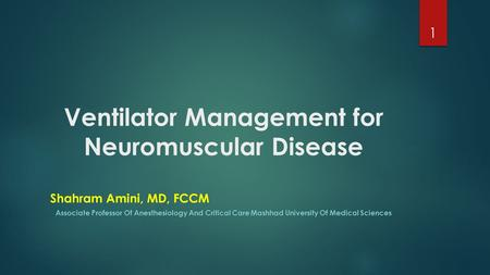 Ventilator Management for Neuromuscular Disease Shahram Amini, MD, FCCM Associate Professor Of Anesthesiology And Critical Care Mashhad University Of Medical.