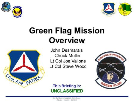 This Briefing is: UNCLASSIFIED Air-Surface Integration Excellence Advise – Assist – Control Green Flag Mission Overview John Desmarais Chuck Mullin Lt.