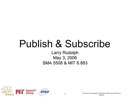 Pervasive Computing MIT 6.883 SMA 5508 Spring 2006 Larry Rudolph 1 Publish & Subscribe Larry Rudolph May 3, 2006 SMA 5508 & MIT 6.883.