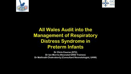 All Wales Audit into the Management of Respiratory Distress Syndrome in Preterm Infants Dr Chris Course (ST2) Dr Ian Morris (Neonatal GRID Trainee) Dr.