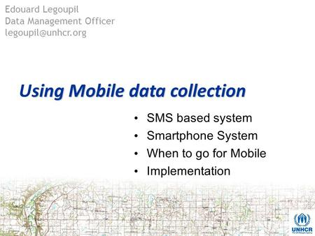 sing Mobile data collection Using Mobile data collection SMS based system Smartphone System When to go for Mobile Implementation Edouard Legoupil Data.