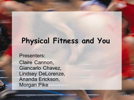 Physical Fitness and You Presenters: Claire Cannon, Giancarlo Chavez, Lindsey DeLorenze, Ananda Erickson, Morgan Pike.