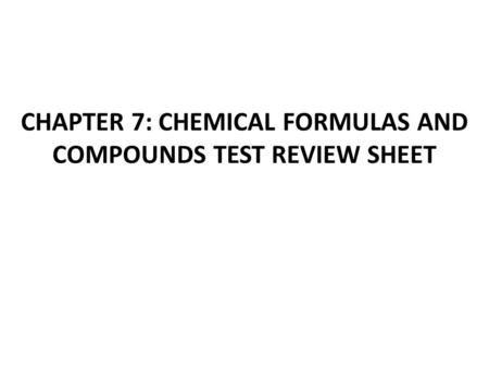 CHAPTER 7: CHEMICAL FORMULAS AND COMPOUNDS TEST REVIEW SHEET