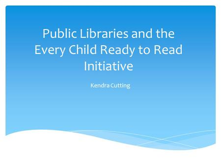 Public Libraries and the Every Child Ready to Read Initiative Kendra Cutting.