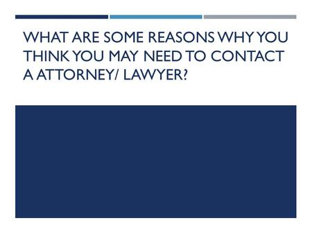 WHAT ARE SOME REASONS WHY YOU THINK YOU MAY NEED TO CONTACT A ATTORNEY/ LAWYER?