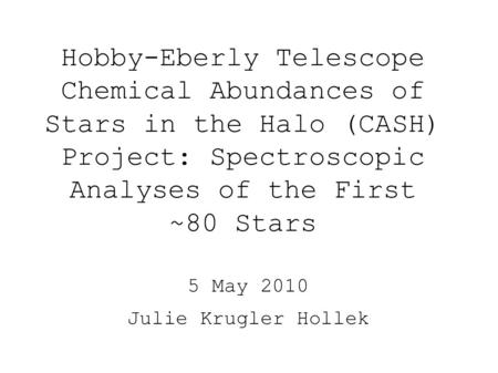 Hobby-Eberly Telescope Chemical Abundances of Stars in the Halo (CASH) Project: Spectroscopic Analyses of the First ~80 Stars 5 May 2010 Julie Krugler.