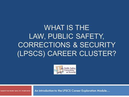 WHAT IS THE LAW, PUBLIC SAFETY, CORRECTIONS & SECURITY (LPSCS) CAREER CLUSTER? An introduction to the LPSCS Career Exploration Module… Copyright © Texas.