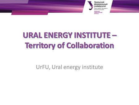 UrFU, Ural energy institute. Institute today Institute was founded in 1930 and since that time was developed to meet challenges of energy industry and.
