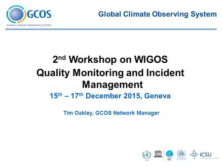 Tim Oakley, GCOS Network Manager 2 nd Workshop on WIGOS Quality Monitoring and Incident Management ​ 15 th – 17 th December 2015, Geneva Global Climate.