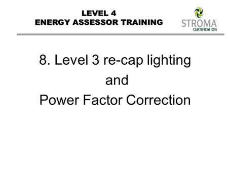 LEVEL 4 ENERGY ASSESSOR TRAINING 8. Level 3 re-cap lighting and Power Factor Correction.