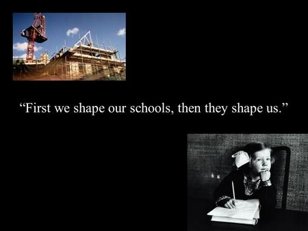 """First we shape our schools, then they shape us.""then they shape us."""
