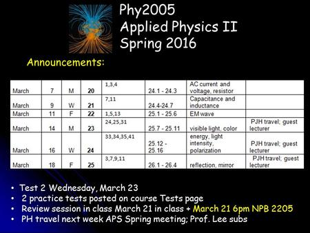 Phy2005 Applied Physics II Spring 2016 Announcements: Test 2 Wednesday, March 23 2 practice tests posted on course Tests page Review session in class March.