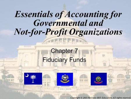 Essentials of Accounting for Governmental and Not-for-Profit Organizations Chapter 7 Fiduciary Funds Copyright © 2015 McGraw-Hill Education. All rights.