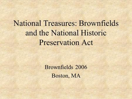 National Treasures: Brownfields and the National Historic Preservation Act Brownfields 2006 Boston, MA.