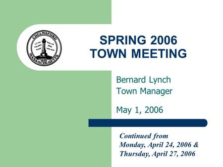 SPRING 2006 TOWN MEETING Bernard Lynch Town Manager May 1, 2006 Continued from Monday, April 24, 2006 & Thursday, April 27, 2006.