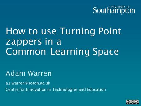 How to use Turning Point zappers in a Common Learning Space Adam Warren Centre for Innovation in Technologies and Education.