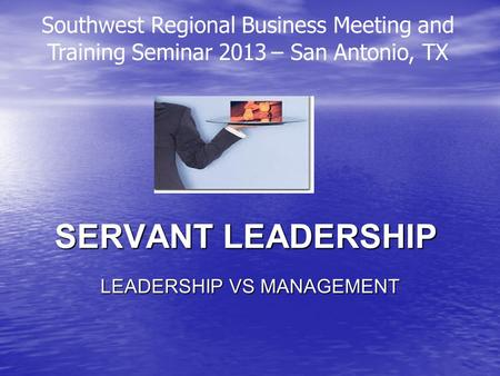 SERVANT LEADERSHIP LEADERSHIP VS MANAGEMENT Southwest Regional Business Meeting and Training Seminar 2013 – San Antonio, TX.