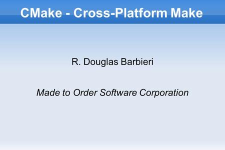 CMake - Cross-Platform Make R. Douglas Barbieri Made to Order Software Corporation.