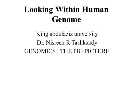 Looking Within Human Genome King abdulaziz university Dr. Nisreen R Tashkandy GENOMICS ; THE PIG PICTURE.