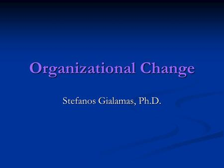 Organizational Change Stefanos Gialamas, Ph.D.. Not much happens without a dream. And for something great to happen, there must be a great dream. Behind.