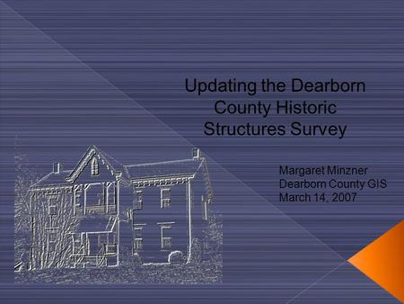 Updating the Dearborn County Historic Structures Survey Margaret Minzner Dearborn County GIS March 14, 2007.